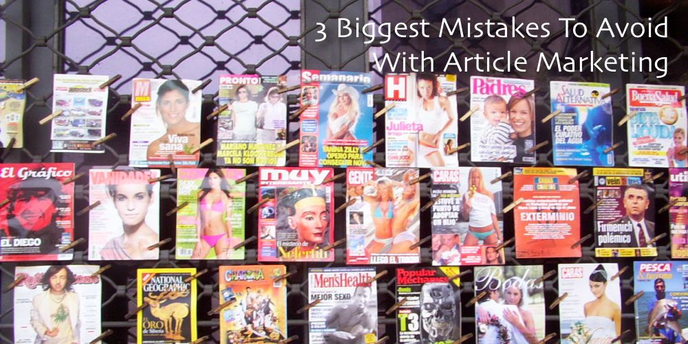 Marketing with Articles - 3 Biggest Mistakes To Avoid